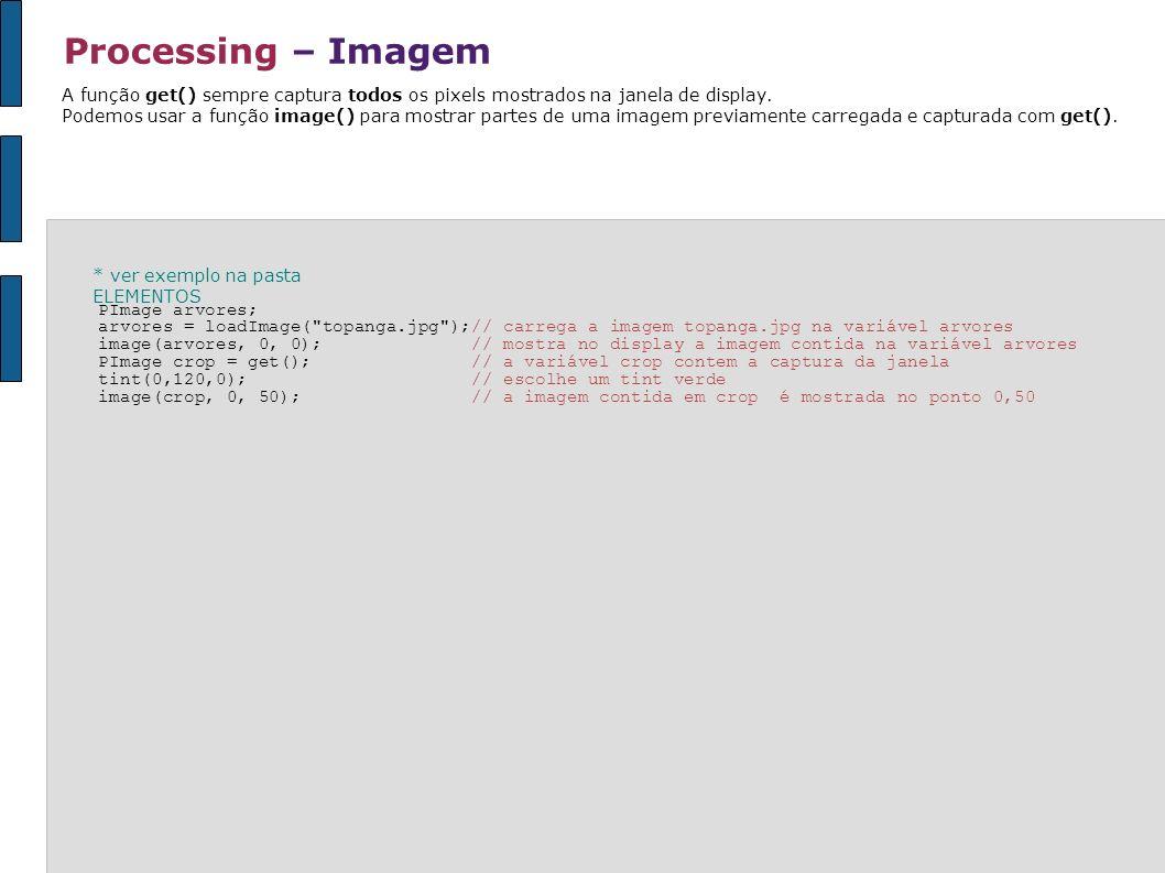 Processing – Imagem A função get() sempre captura todos os pixels mostrados na janela de display. Podemos usar a função image() para mostrar partes de