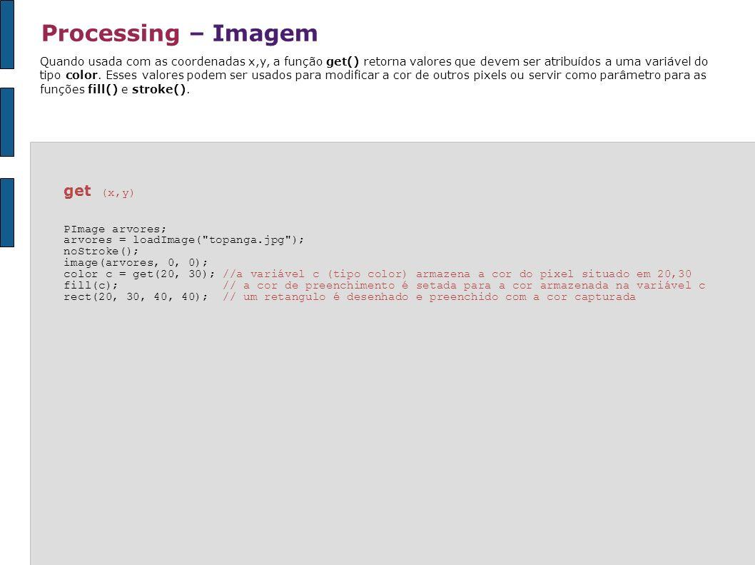 Processing – Imagem Quando usada com as coordenadas x,y, a função get() retorna valores que devem ser atribuídos a uma variável do tipo color. Esses v
