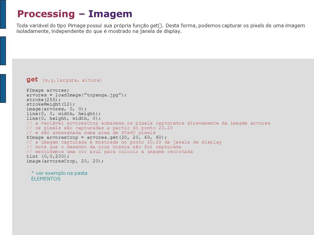 Processing – Imagem Toda variável do tipo Pimage possui sua própria função get(). Desta forma, podemos capturar os pixels de uma imagem isoladamente,