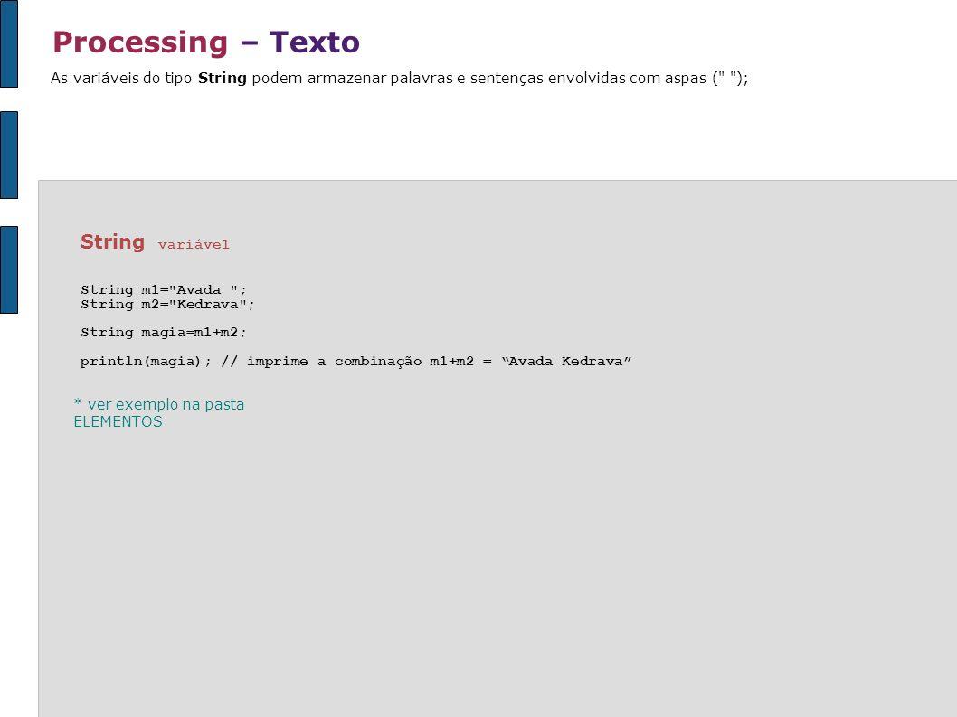 Processing – Texto As variáveis do tipo String podem armazenar palavras e sentenças envolvidas com aspas (