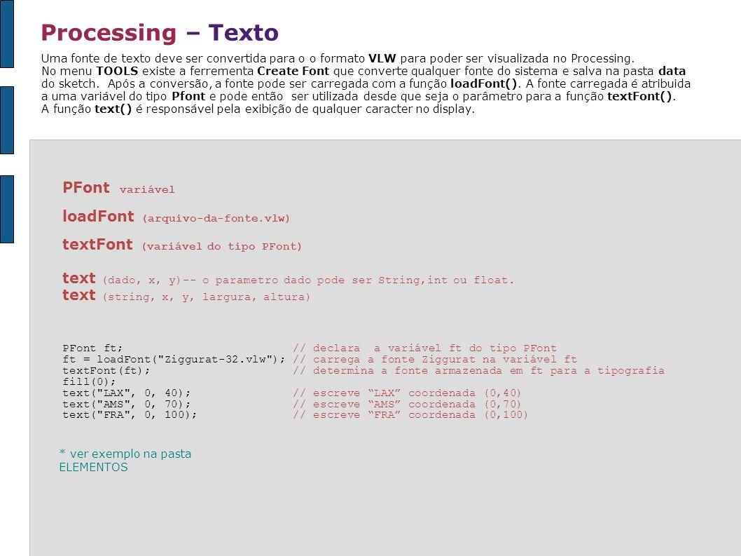 Processing – Texto PFont variável loadFont (arquivo-da-fonte.vlw) textFont (variável do tipo PFont) text (dado, x, y)-- o parametro dado pode ser Stri