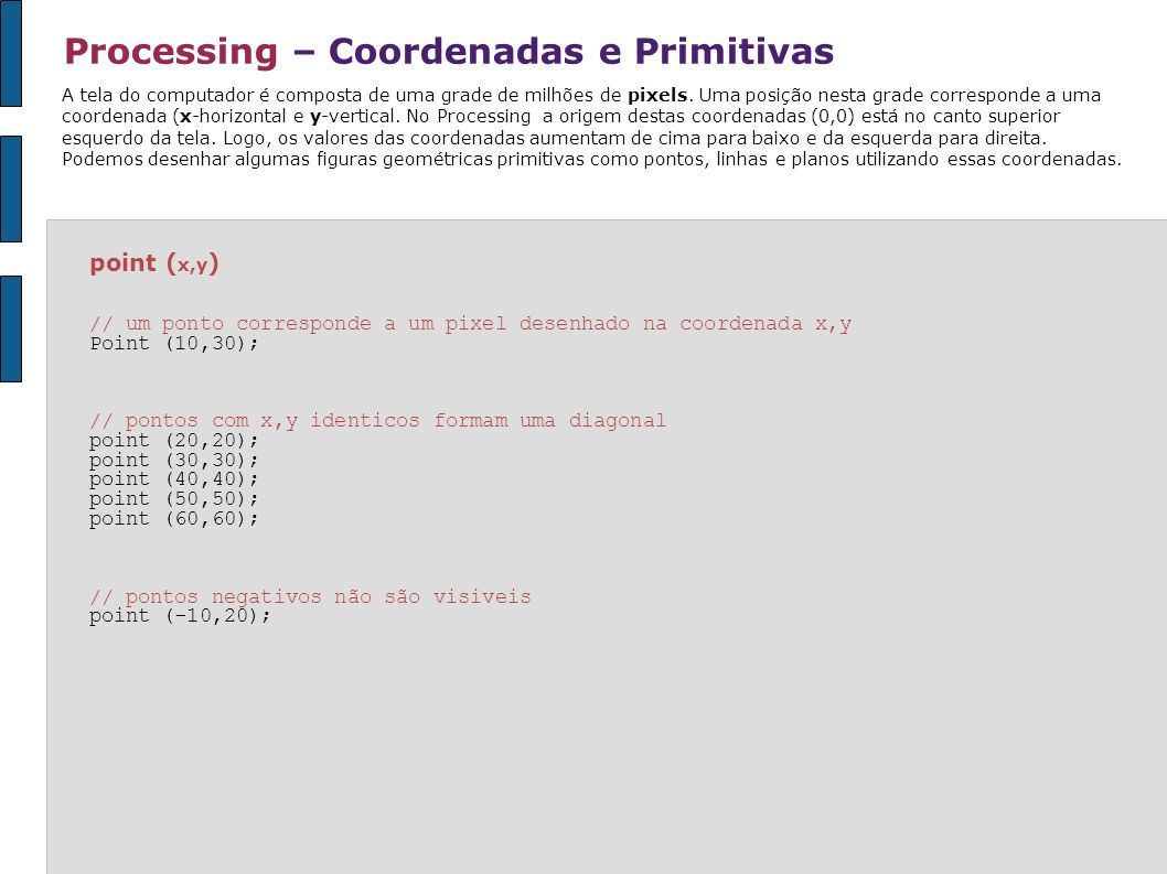 Processing – Coordenadas e Primitivas line ( x1, y1, x2, y2 ) // x1,y1 é o inicio da linha e x2,y2 o fim line (10,30,90,30) // linhas verticais possuem x1 e x2 identicos line (40,10,40,90); line (50,10,50,90); // linhas horizontais possuem y1 e y2 identicos line (10,30,90,30); line (10,40,90,40); Ex: desenhar duas linhas que compartilhem um ponto de conexão Além de pontos podemos desenhar: linhas,triângulos,quadriláteros, retângulos,elipses e curvas bezier.