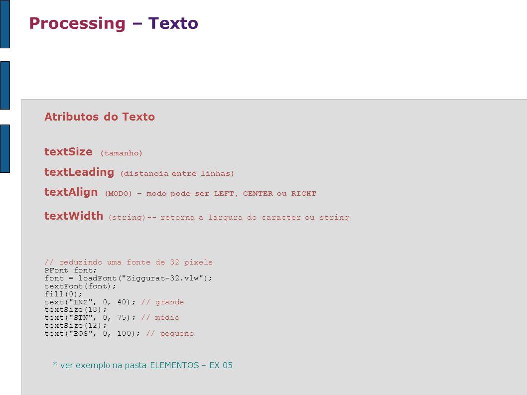 Processing – Texto Atributos do Texto textSize (tamanho) textLeading (distancia entre linhas) textAlign (MODO) – modo pode ser LEFT, CENTER ou RIGHT t