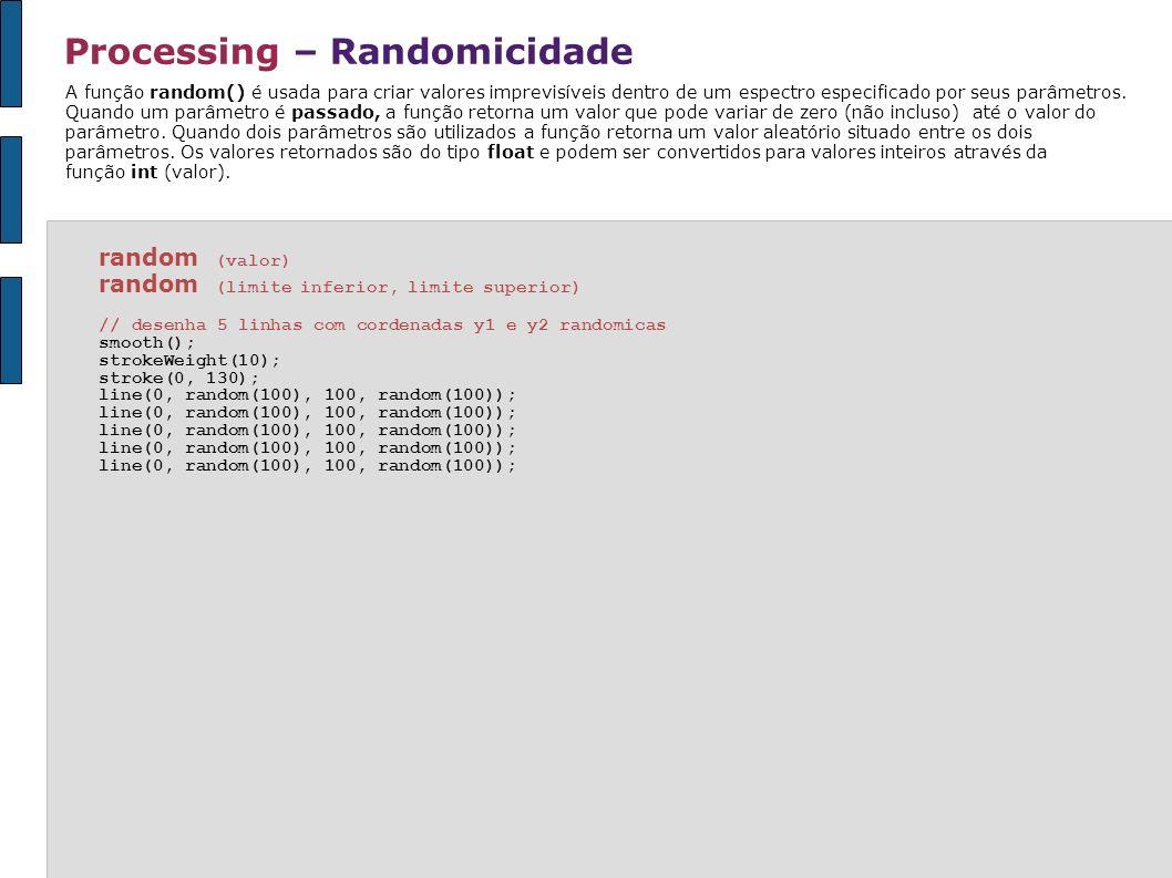 Processing – Randomicidade random (valor) random (limite inferior, limite superior) // desenha 5 linhas com cordenadas y1 e y2 randomicas smooth(); st