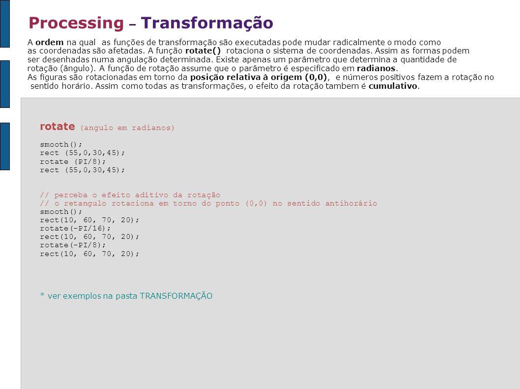 Processing – Transformação rotate (angulo em radianos) smooth(); rect (55,0,30,45); rotate (PI/8); rect (55,0,30,45); // perceba o efeito aditivo da r