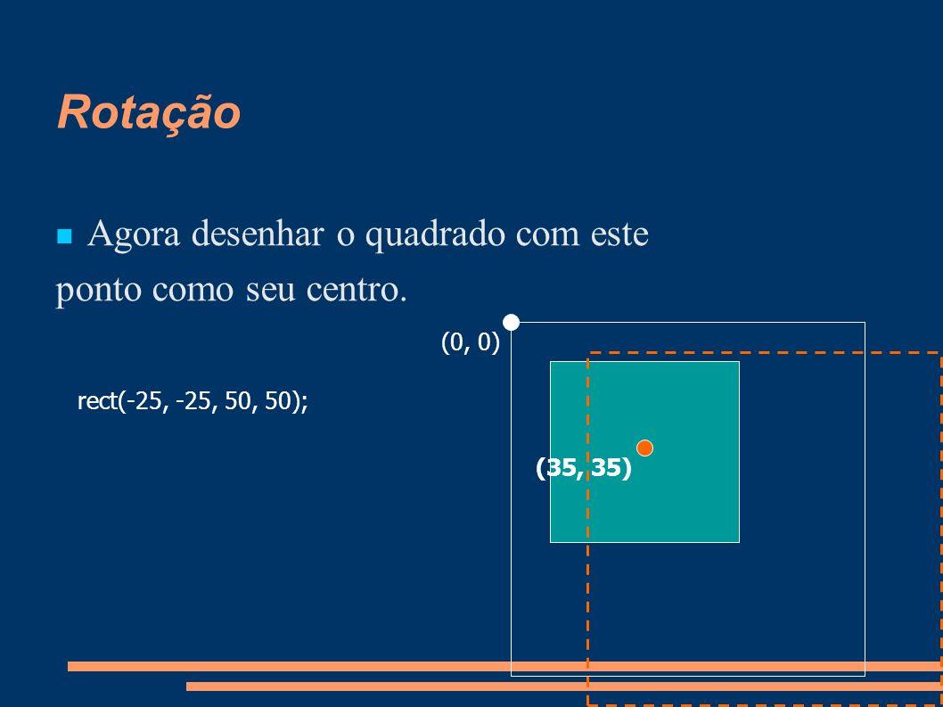 Rotação Agora desenhar o quadrado com este ponto como seu centro. rect(-25, -25, 50, 50); (0, 0) (35, 35)