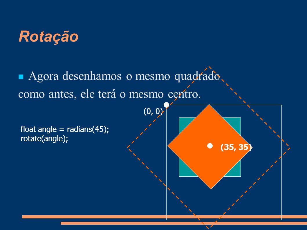 Rotação Agora desenhamos o mesmo quadrado como antes, ele terá o mesmo centro. float angle = radians(45); rotate(angle); (0, 0) (35, 35)