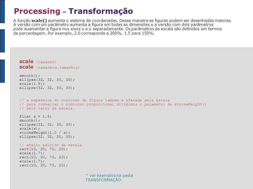 Processing – Transformação scale (tamanho) scale (tamanhox,tamanhoy) smooth(); ellipse(32, 32, 30, 30); scale(1.8); ellipse(32, 32, 30, 30); // a espe
