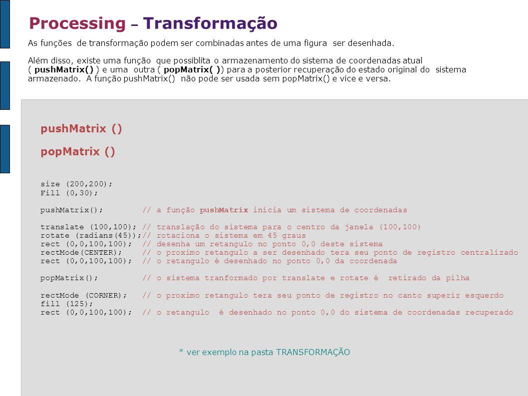 Processing – Transformação pushMatrix () popMatrix () size (200,200); Fill (0,30); pushMatrix(); // a função pushMatrix inicia um sistema de coordenad
