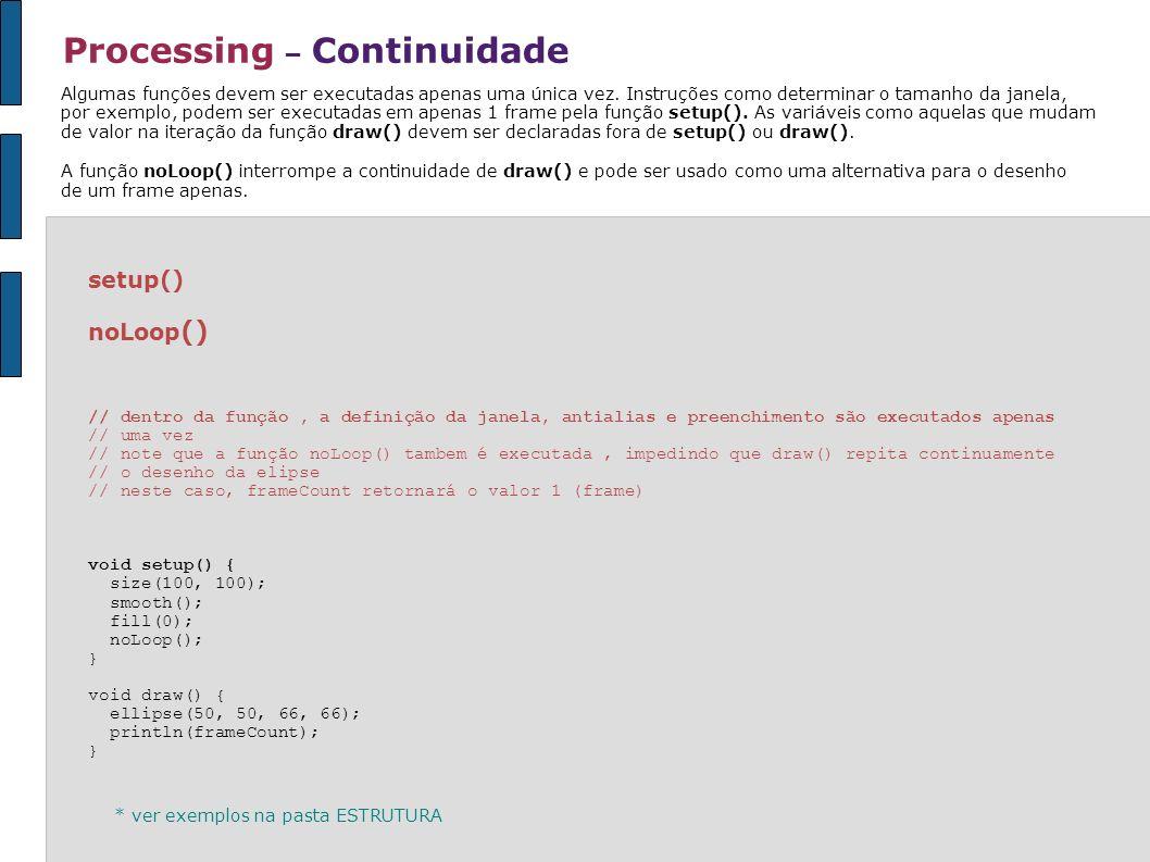 Processing – Continuidade setup() noLoop () // dentro da função, a definição da janela, antialias e preenchimento são executados apenas // uma vez //
