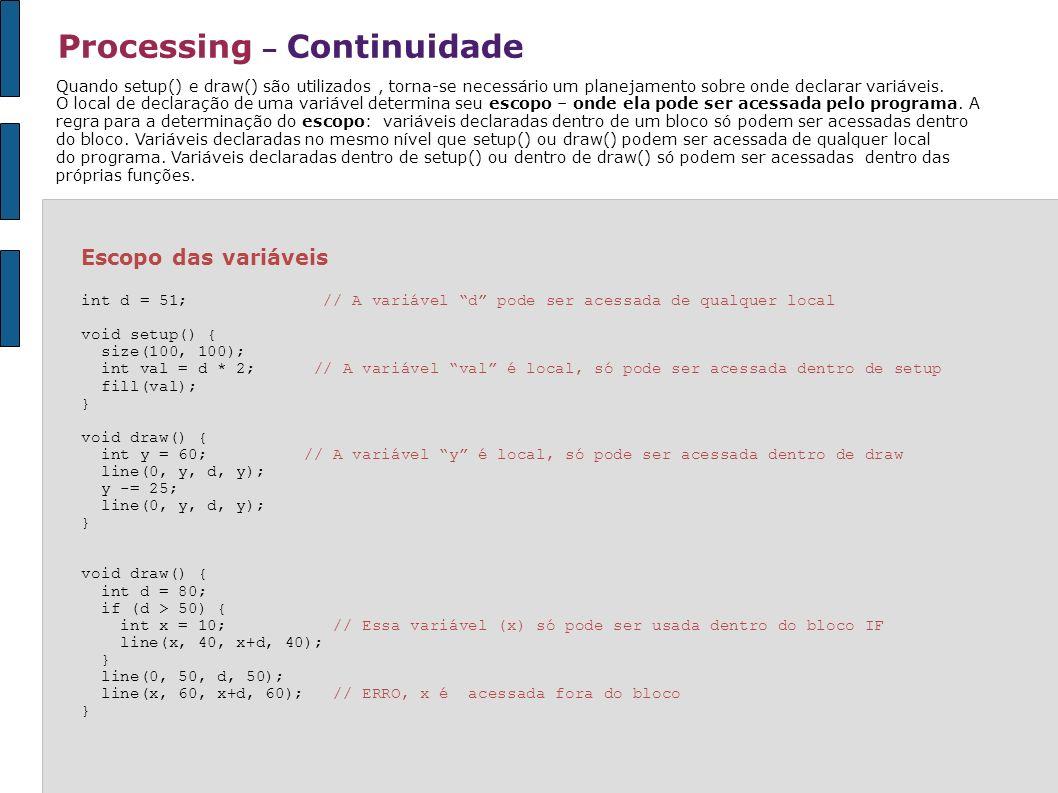 Processing – Continuidade Escopo das variáveis int d = 51; // A variável d pode ser acessada de qualquer local void setup() { size(100, 100); int val