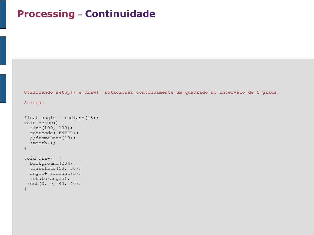 Processing – Continuidade Utilizando setup() e draw() rotacionar continuamente um quadrado no intervalo de 5 graus. Solução float angle = radians(45);