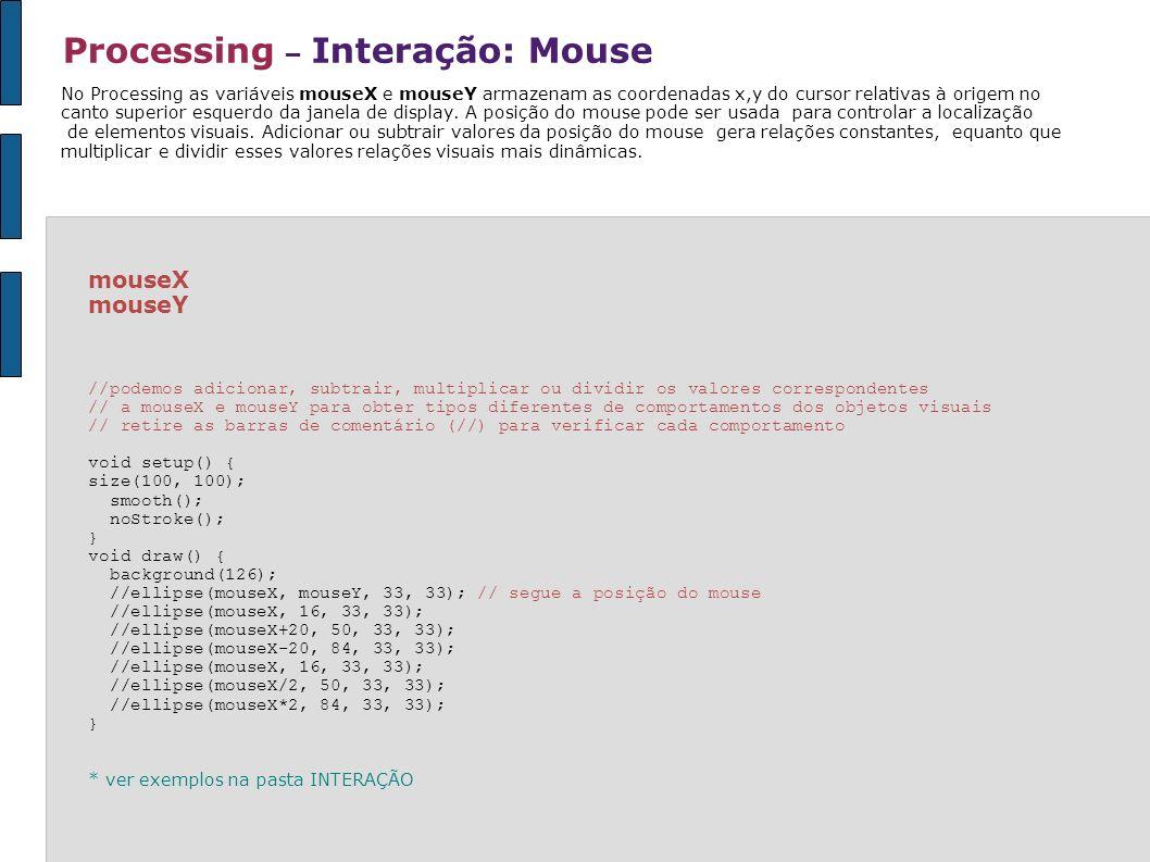 Processing – Interação: Mouse mouseX mouseY //podemos adicionar, subtrair, multiplicar ou dividir os valores correspondentes // a mouseX e mouseY para