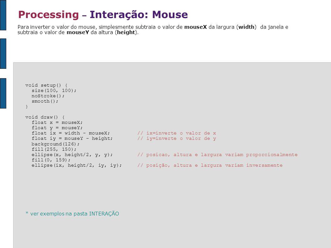 Processing – Interação: Mouse void setup() { size(100, 100); noStroke(); smooth(); } void draw() { float x = mouseX; float y = mouseY; float ix = widt