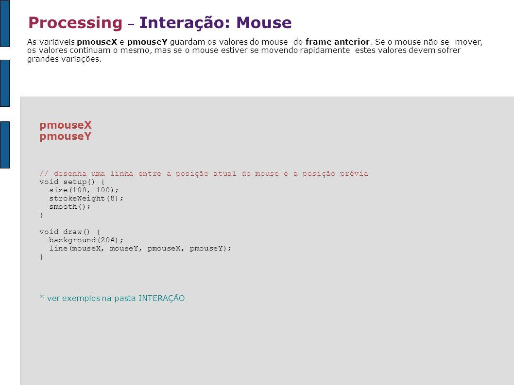 Processing – Interação: Mouse pmouseX pmouseY // desenha uma linha entre a posição atual do mouse e a posição prévia void setup() { size(100, 100); st