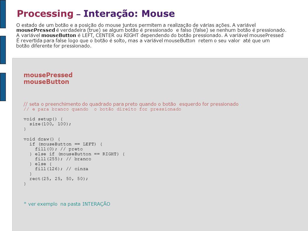 Processing – Interação: Mouse mousePressed mouseButton // seta o preenchimento do quadrado para preto quando o botão esquerdo for pressionado // e par