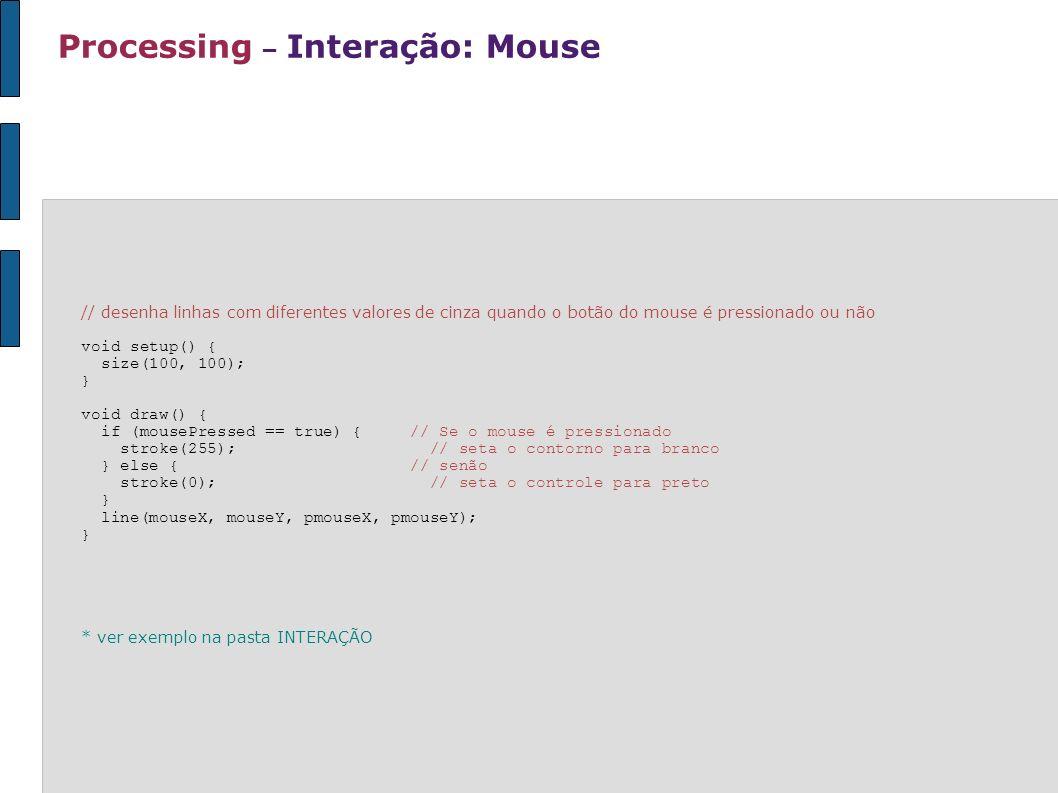 Processing – Interação: Mouse // desenha linhas com diferentes valores de cinza quando o botão do mouse é pressionado ou não void setup() { size(100,