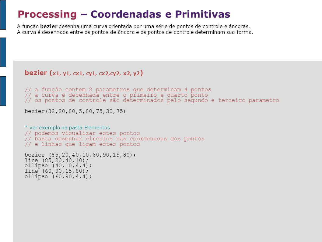Processing – Continuidade setup() noLoop () // dentro da função, a definição da janela, antialias e preenchimento são executados apenas // uma vez // note que a função noLoop() tambem é executada, impedindo que draw() repita continuamente // o desenho da elipse // neste caso, frameCount retornará o valor 1 (frame) void setup() { size(100, 100); smooth(); fill(0); noLoop(); } void draw() { ellipse(50, 50, 66, 66); println(frameCount); } Algumas funções devem ser executadas apenas uma única vez.