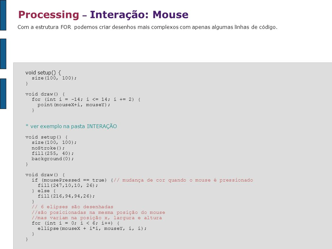 Processing – Interação: Mouse void setup() { size(100, 100); } void draw() { for (int i = -14; i <= 14; i += 2) { point(mouseX+i, mouseY); } * ver exe