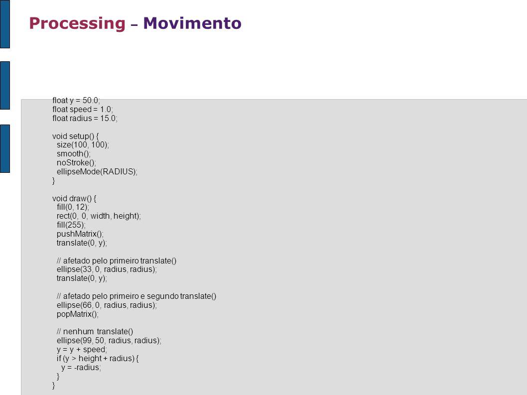 Processing – Movimento float y = 50.0; float speed = 1.0; float radius = 15.0; void setup() { size(100, 100); smooth(); noStroke(); ellipseMode(RADIUS