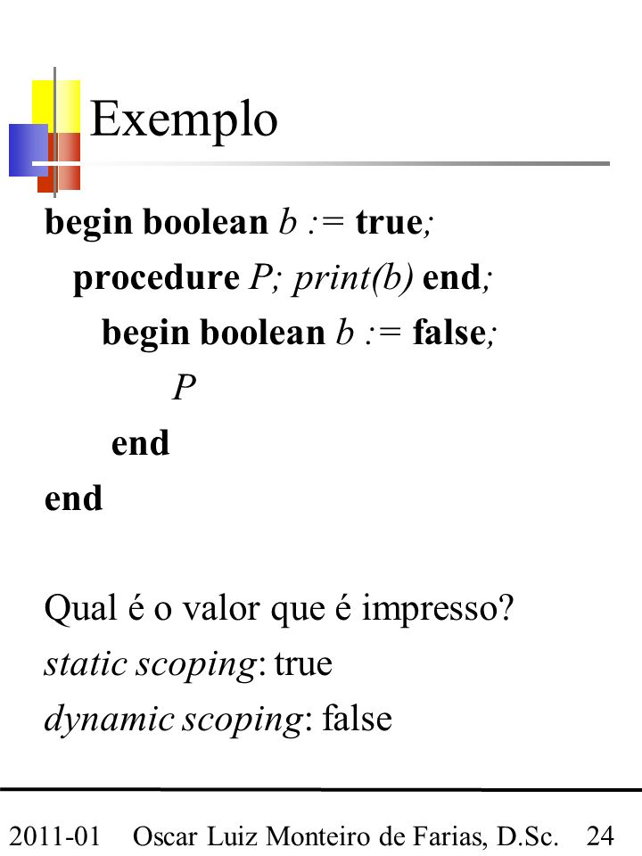 Oscar Luiz Monteiro de Farias, D.Sc. 24 2011-01 Exemplo begin boolean b := true; procedure P; print(b) end; begin boolean b := false; P end Qual é o v
