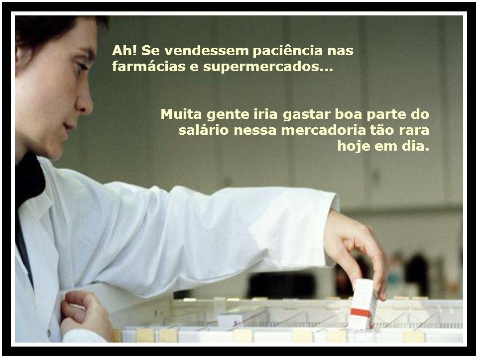 Ah.Se vendessem paciência nas farmácias e supermercados...
