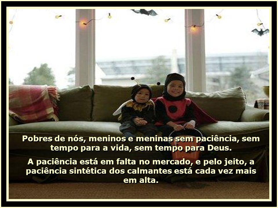 Pobres de nós, meninos e meninas sem paciência, sem tempo para a vida, sem tempo para Deus.
