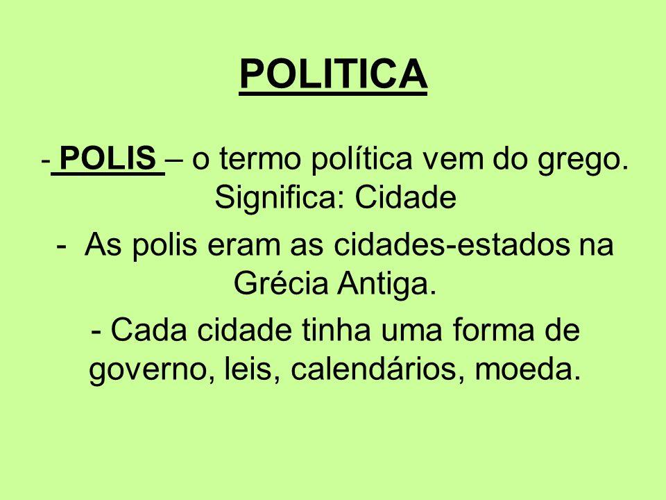 POLITICA - POLIS – o termo política vem do grego. Significa: Cidade - As polis eram as cidades-estados na Grécia Antiga. - Cada cidade tinha uma forma