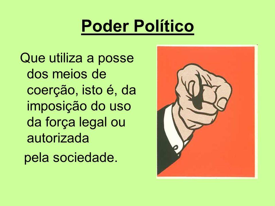 Poder Político Que utiliza a posse dos meios de coerção, isto é, da imposição do uso da força legal ou autorizada pela sociedade.