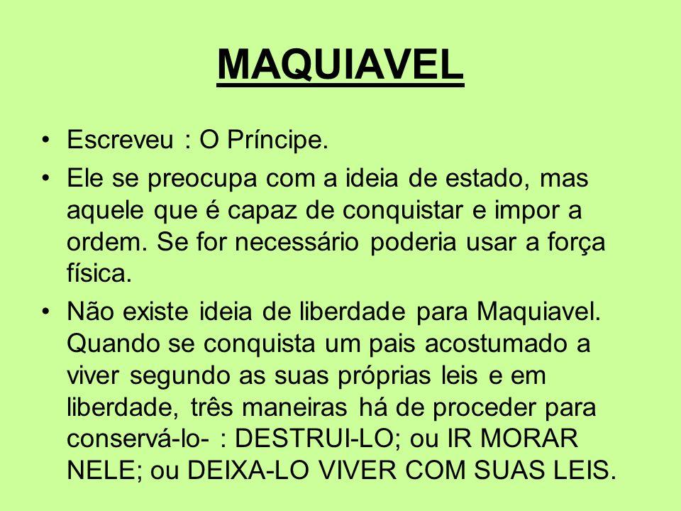MAQUIAVEL Escreveu : O Príncipe. Ele se preocupa com a ideia de estado, mas aquele que é capaz de conquistar e impor a ordem. Se for necessário poderi