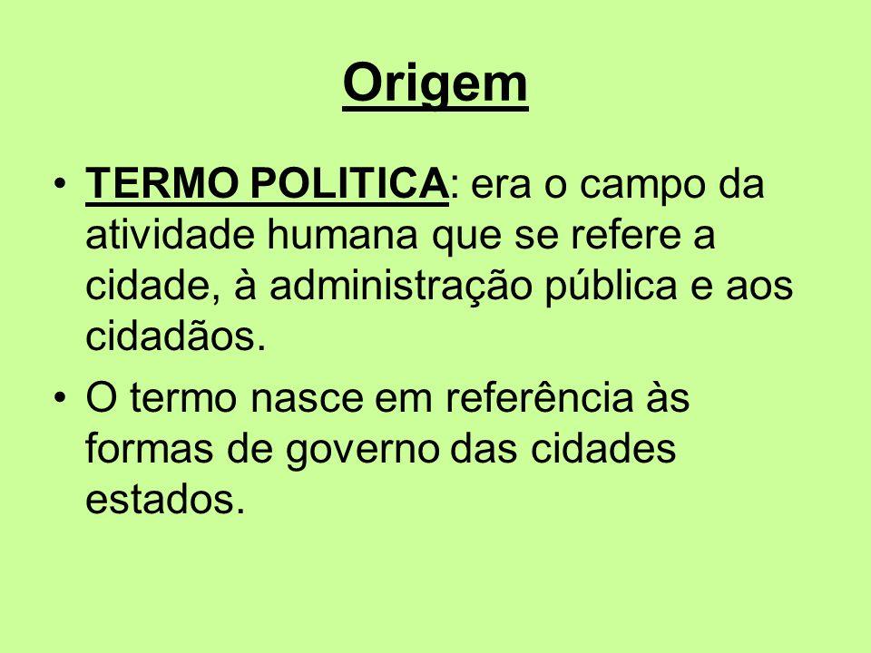 Origem TERMO POLITICA: era o campo da atividade humana que se refere a cidade, à administração pública e aos cidadãos. O termo nasce em referência às