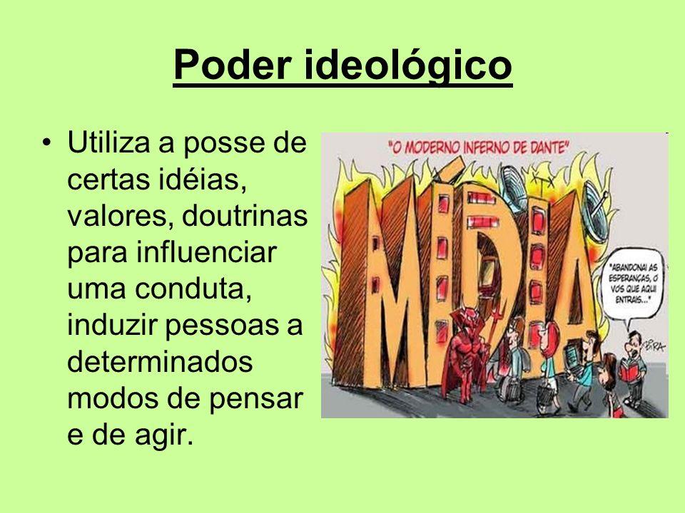 Poder ideológico Utiliza a posse de certas idéias, valores, doutrinas para influenciar uma conduta, induzir pessoas a determinados modos de pensar e d