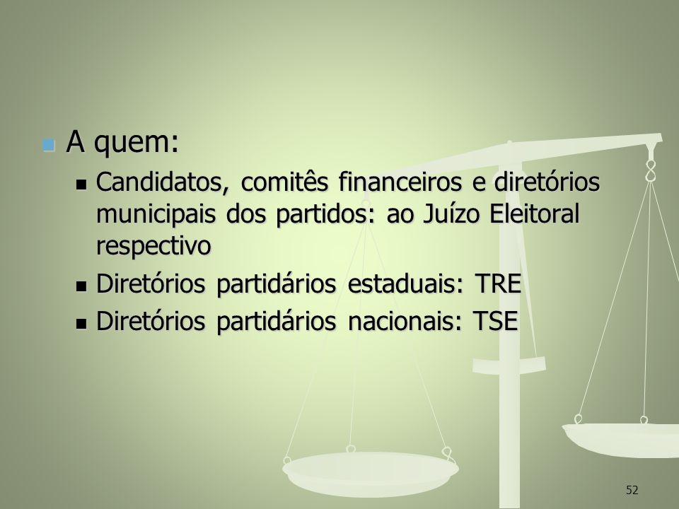 A quem: A quem: Candidatos, comitês financeiros e diretórios municipais dos partidos: ao Juízo Eleitoral respectivo Candidatos, comitês financeiros e