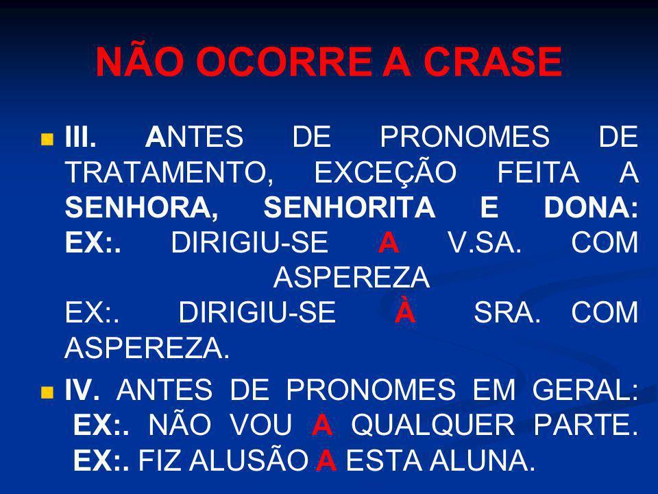 NÃO OCORRE A CRASE III. ANTES DE PRONOMES DE TRATAMENTO, EXCEÇÃO FEITA A SENHORA, SENHORITA E DONA: EX:. DIRIGIU-SE A V.SA. COM ASPEREZA EX:. DIRIGIU-