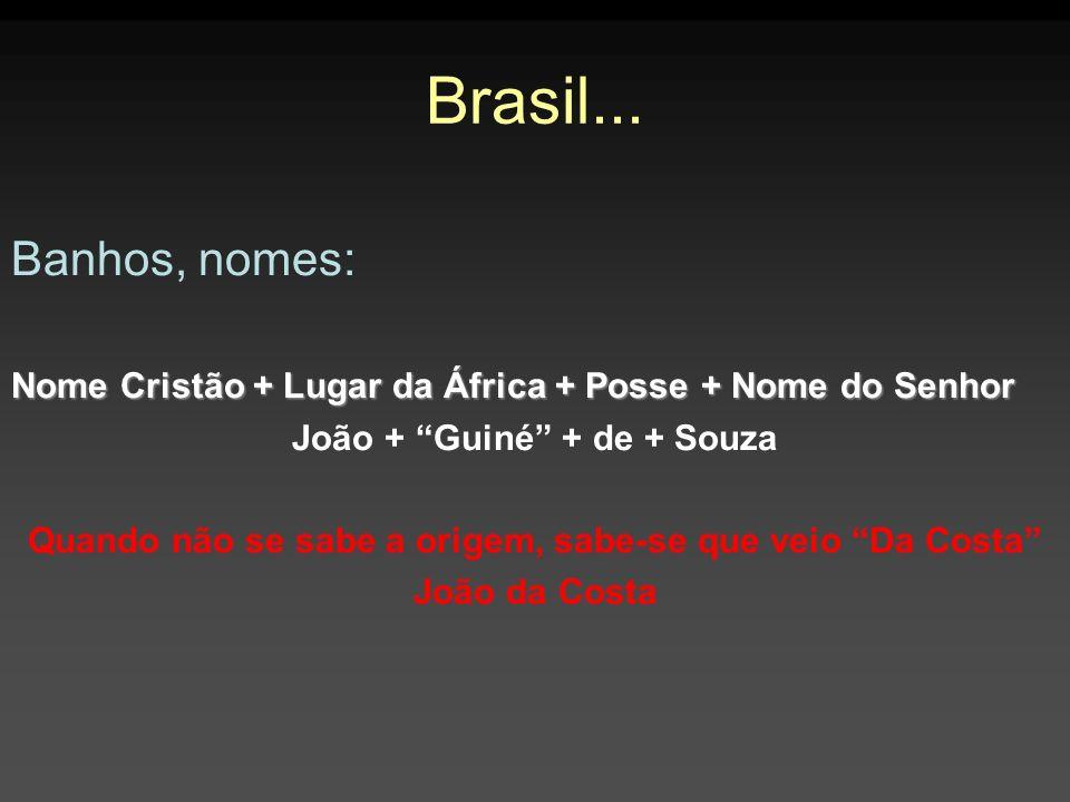 Brasil... Banhos, nomes: Nome Cristão + Lugar da África + Posse + Nome do Senhor João + Guiné + de + Souza Quando não se sabe a origem, sabe-se que ve