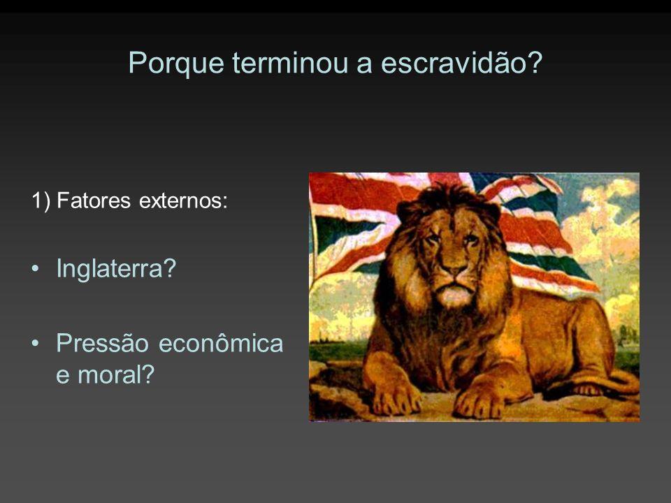 Porque terminou a escravidão? 1) Fatores externos: Inglaterra? Pressão econômica e moral?