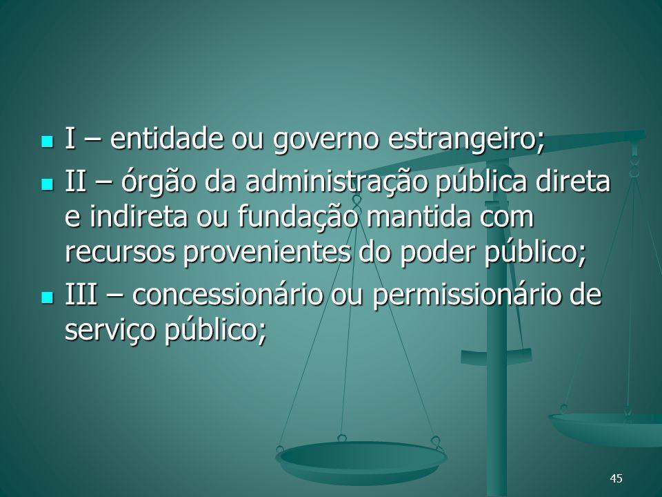 I – entidade ou governo estrangeiro; I – entidade ou governo estrangeiro; II – órgão da administração pública direta e indireta ou fundação mantida co