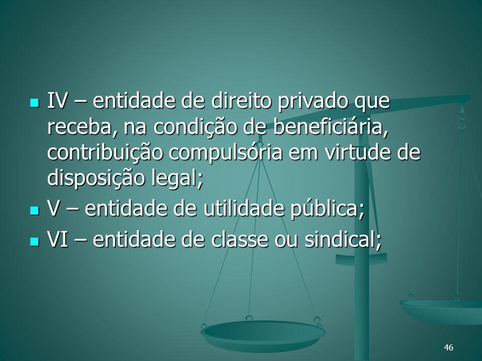 IV – entidade de direito privado que receba, na condição de beneficiária, contribuição compulsória em virtude de disposição legal; IV – entidade de di