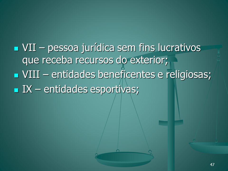 VII – pessoa jurídica sem fins lucrativos que receba recursos do exterior; VII – pessoa jurídica sem fins lucrativos que receba recursos do exterior;
