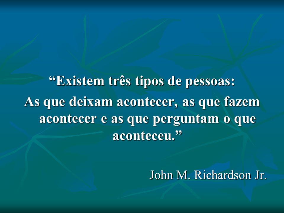 Existem três tipos de pessoas: As que deixam acontecer, as que fazem acontecer e as que perguntam o que aconteceu. John M. Richardson Jr.