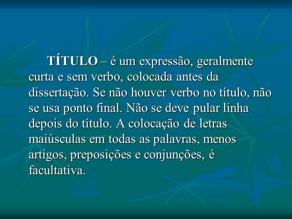 TÍTULO – é um expressão, geralmente curta e sem verbo, colocada antes da dissertação. Se não houver verbo no título, não se usa ponto final. Não se de