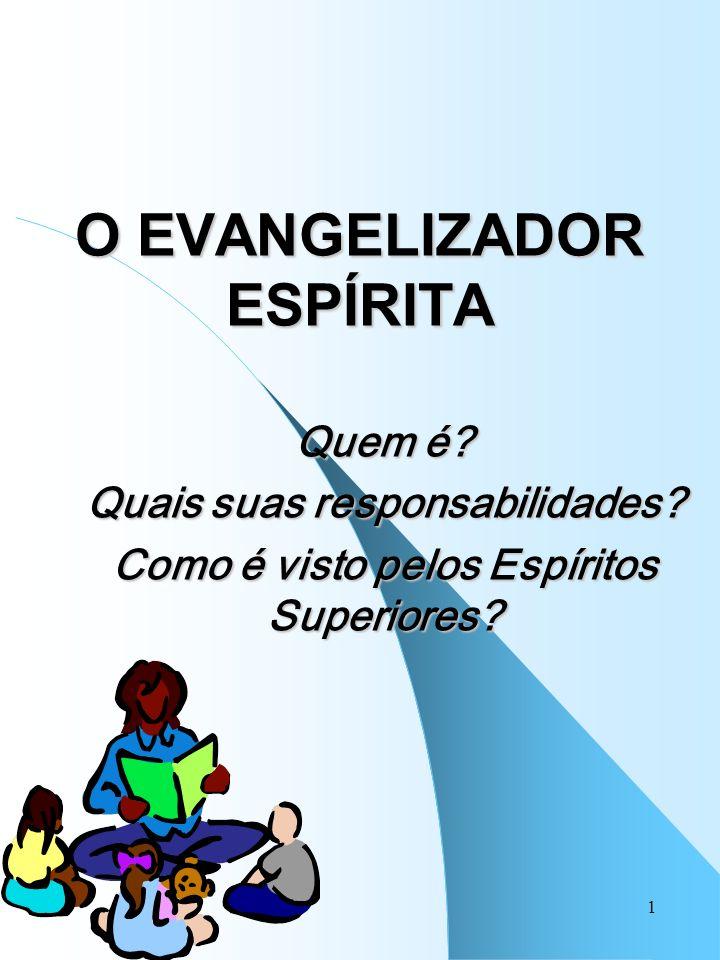 1 O EVANGELIZADOR ESPÍRITA Quem é? Quais suas responsabilidades? Como é visto pelos Espíritos Superiores?