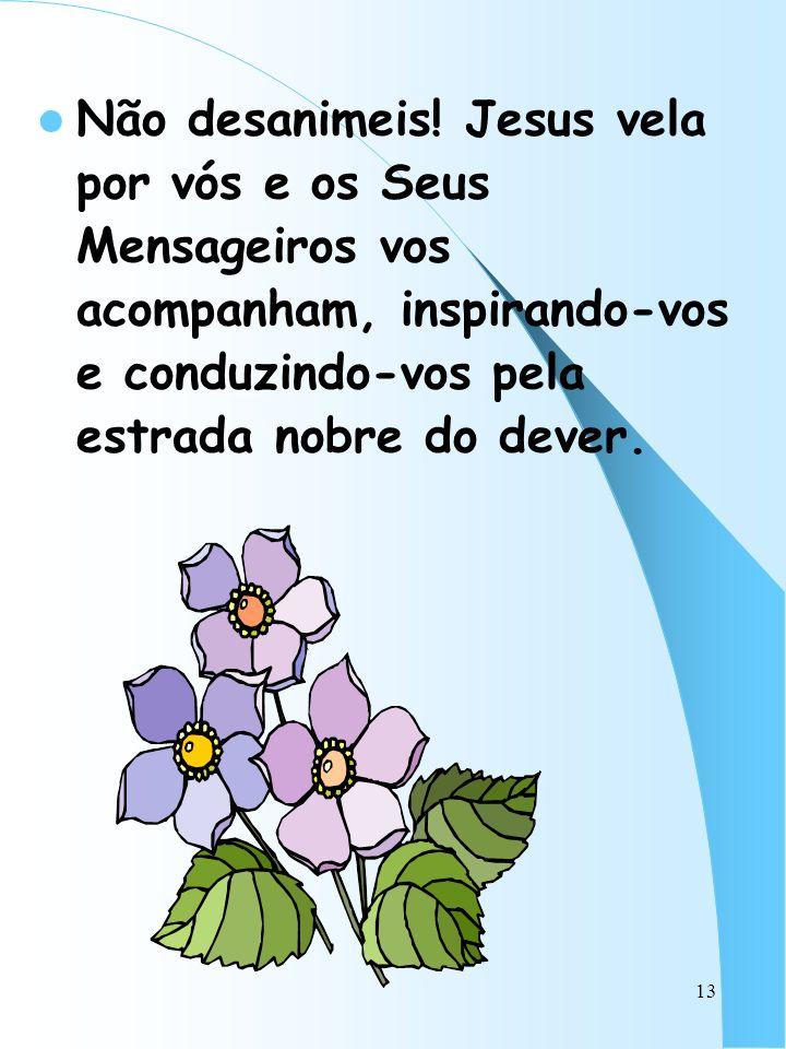 13 Não desanimeis! Jesus vela por vós e os Seus Mensageiros vos acompanham, inspirando-vos e conduzindo-vos pela estrada nobre do dever.