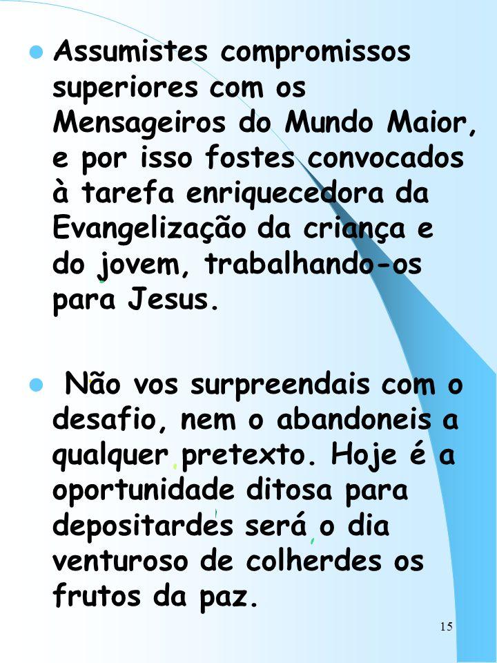 15 Assumistes compromissos superiores com os Mensageiros do Mundo Maior, e por isso fostes convocados à tarefa enriquecedora da Evangelização da crian