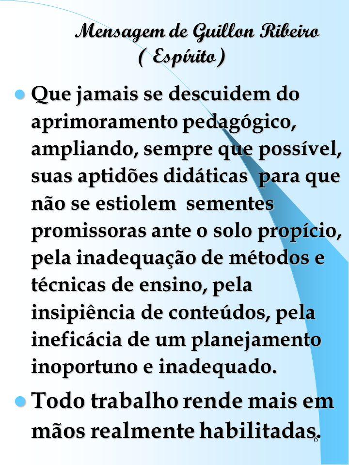 6 Mensagem de Guillon Ribeiro ( Espírito) Mensagem de Guillon Ribeiro ( Espírito) Que jamais se descuidem do aprimoramento pedagógico, ampliando, semp