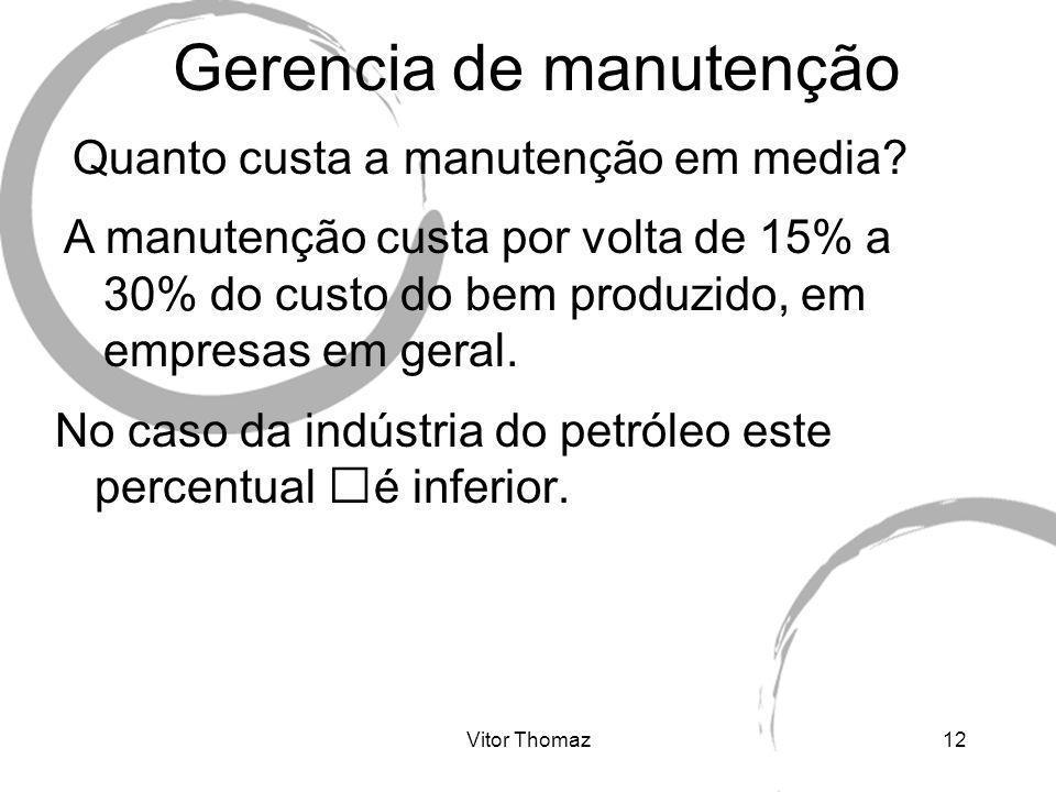 Vitor Thomaz12 Gerencia de manutenção Quanto custa a manutenção em media? A manutenção custa por volta de 15% a 30% do custo do bem produzido, em empr