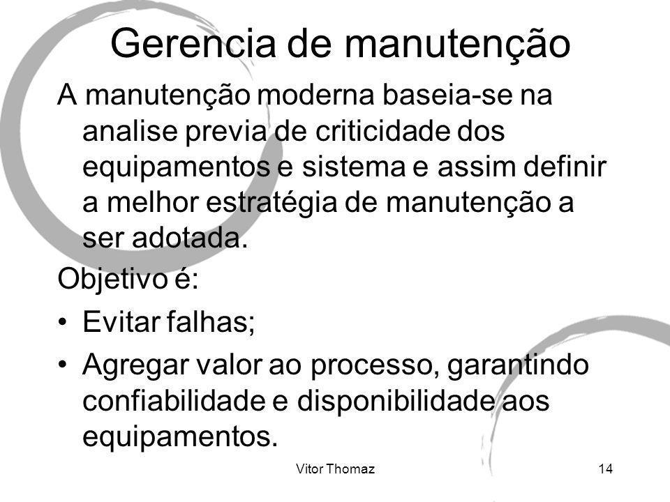 Vitor Thomaz14 Gerencia de manutenção A manutenção moderna baseia-se na analise previa de criticidade dos equipamentos e sistema e assim definir a mel