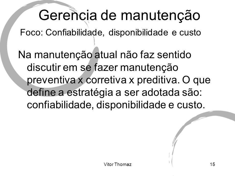 Vitor Thomaz15 Gerencia de manutenção Foco: Confiabilidade, disponibilidade e custo Na manutenção atual não faz sentido discutir em se fazer manutençã