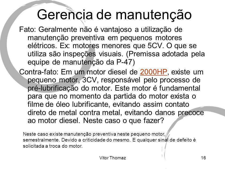 Vitor Thomaz16 Gerencia de manutenção Fato: Geralmente não é vantajoso a utilização de manutenção preventiva em pequenos motores elétricos. Ex: motore