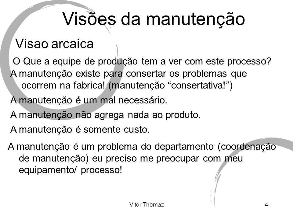 Vitor Thomaz15 Gerencia de manutenção Foco: Confiabilidade, disponibilidade e custo Na manutenção atual não faz sentido discutir em se fazer manutenção preventiva x corretiva x preditiva.